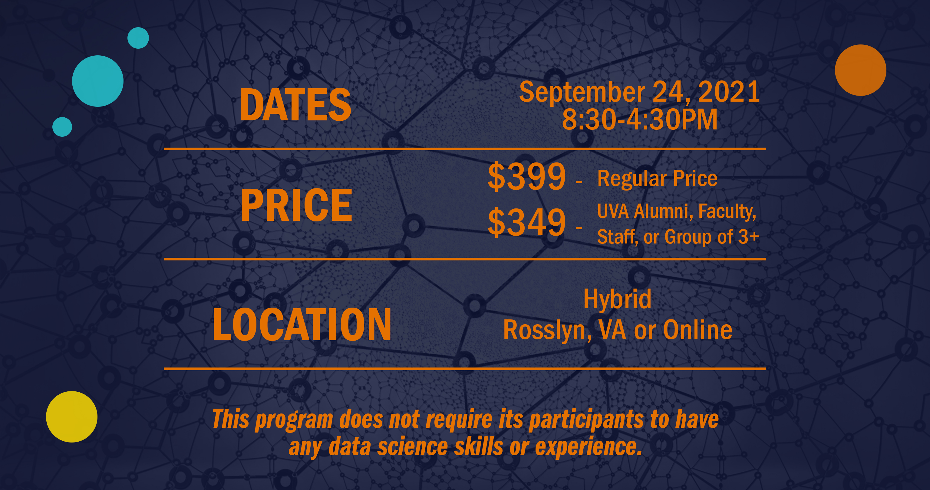 Image with program details: Date April 3-17, 2021. Price 950 - regular price. 875 - UVA Alumni, Faculty, Staff, or Group of 3 +. Location: Hybrid - Rosslyn, VA or Online. This program does not require its participants to have any data science skills or experience.