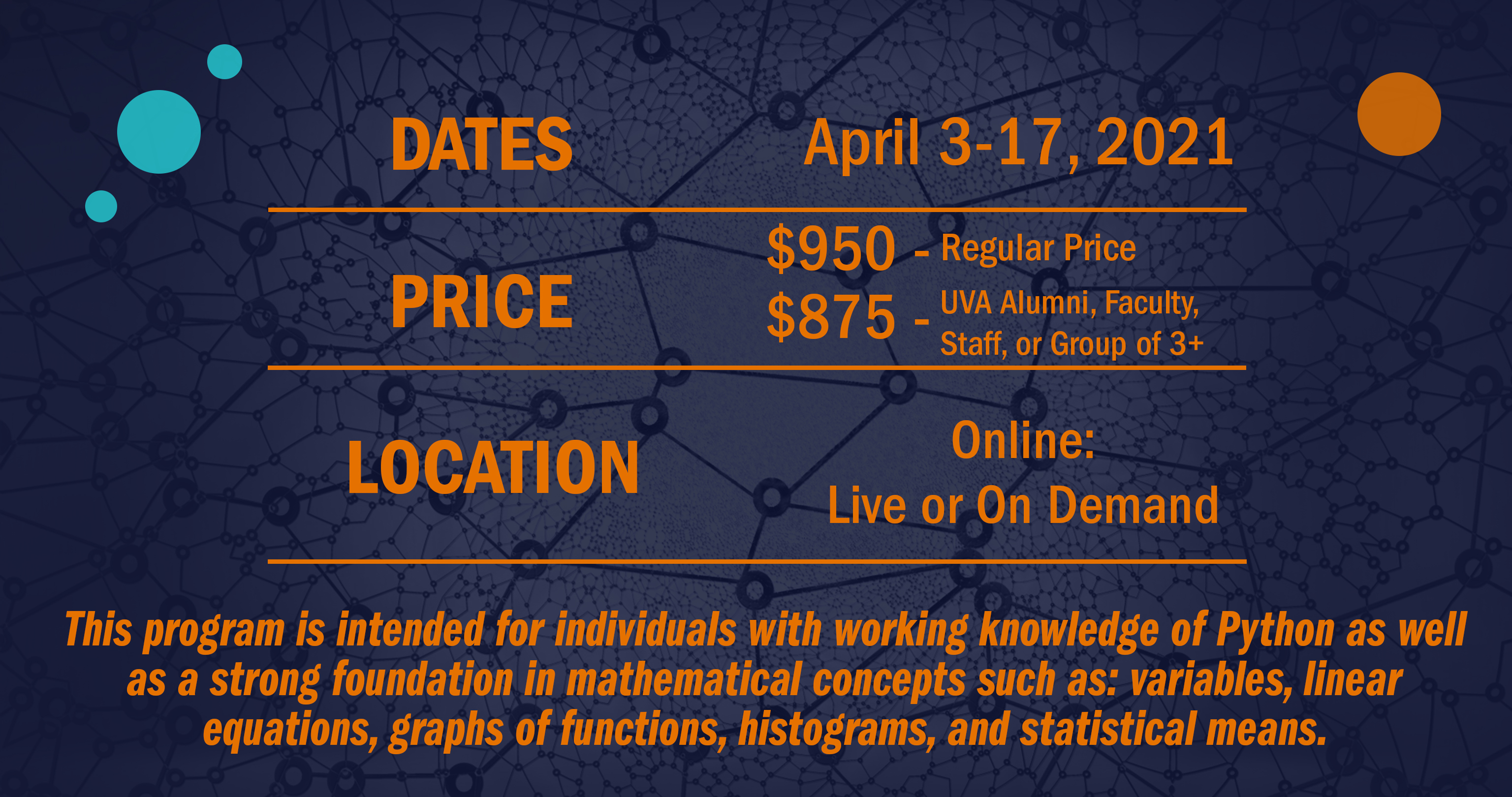 Image with program details: Date April 3-17, 2021. Price 950 - regular price. 875 - UVA Alumni, Faculty, Staff, or Group of 3 +. Location: Online - Live or On Demand. This program is intended for individuals with working knowledge of Python as well as a strong foundation in mathematical concepts such as: variables, linear equations, graphs of functions, histograms, and statistical means.
